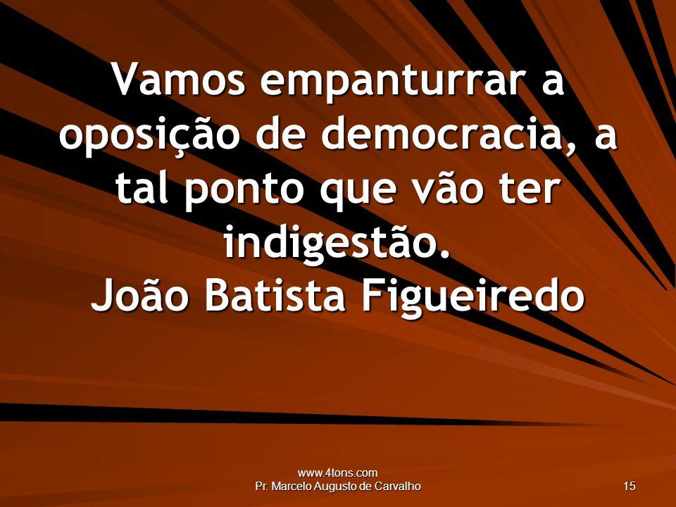 www.4tons.com Pr. Marcelo Augusto de Carvalho 15 Vamos empanturrar a oposição de democracia, a tal ponto que vão ter indigestão. João Batista Figueire