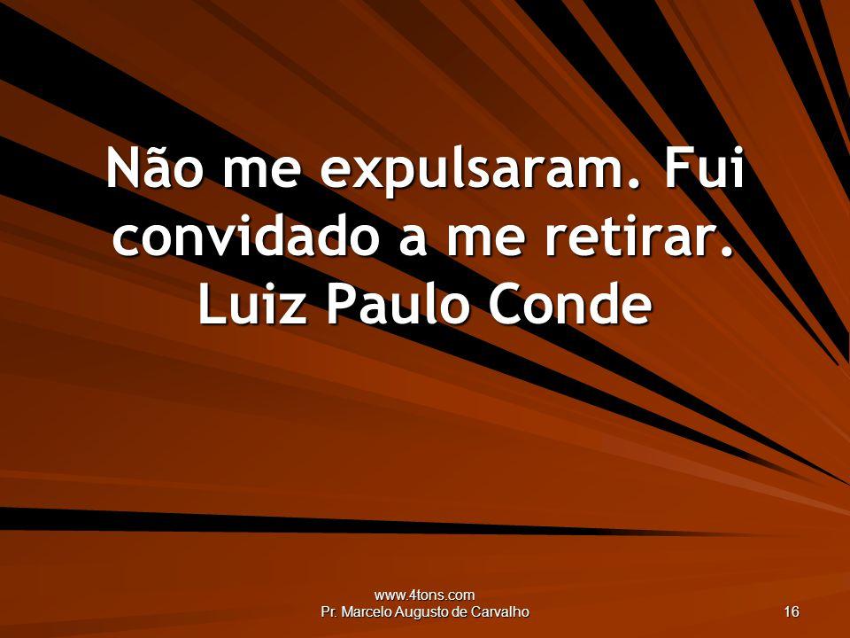 www.4tons.com Pr. Marcelo Augusto de Carvalho 16 Não me expulsaram. Fui convidado a me retirar. Luiz Paulo Conde