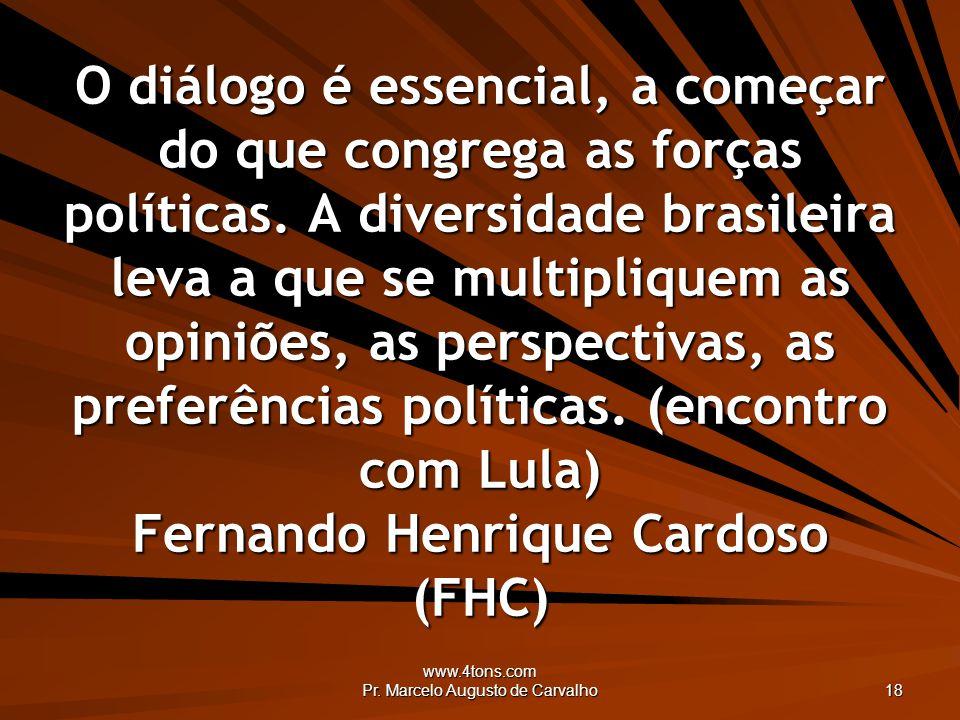 www.4tons.com Pr. Marcelo Augusto de Carvalho 18 O diálogo é essencial, a começar do que congrega as forças políticas. A diversidade brasileira leva a