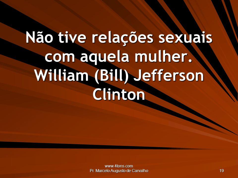 www.4tons.com Pr. Marcelo Augusto de Carvalho 19 Não tive relações sexuais com aquela mulher. William (Bill) Jefferson Clinton