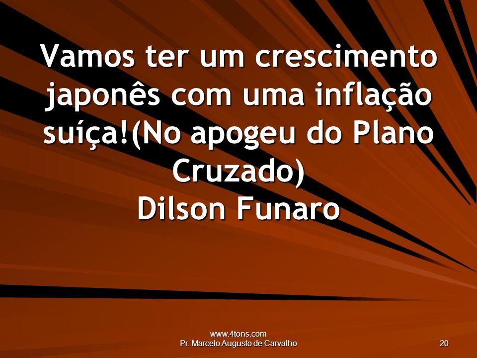 www.4tons.com Pr. Marcelo Augusto de Carvalho 20 Vamos ter um crescimento japonês com uma inflação suíça!(No apogeu do Plano Cruzado) Dilson Funaro