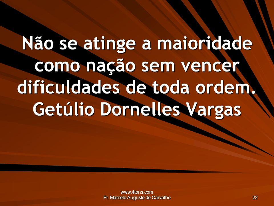 www.4tons.com Pr. Marcelo Augusto de Carvalho 22 Não se atinge a maioridade como nação sem vencer dificuldades de toda ordem. Getúlio Dornelles Vargas