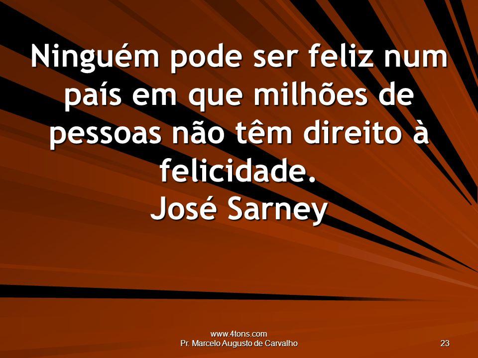 www.4tons.com Pr. Marcelo Augusto de Carvalho 23 Ninguém pode ser feliz num país em que milhões de pessoas não têm direito à felicidade. José Sarney