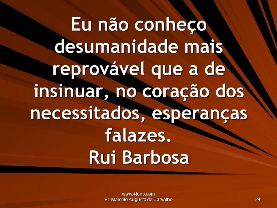www.4tons.com Pr. Marcelo Augusto de Carvalho 24 Eu não conheço desumanidade mais reprovável que a de insinuar, no coração dos necessitados, esperança