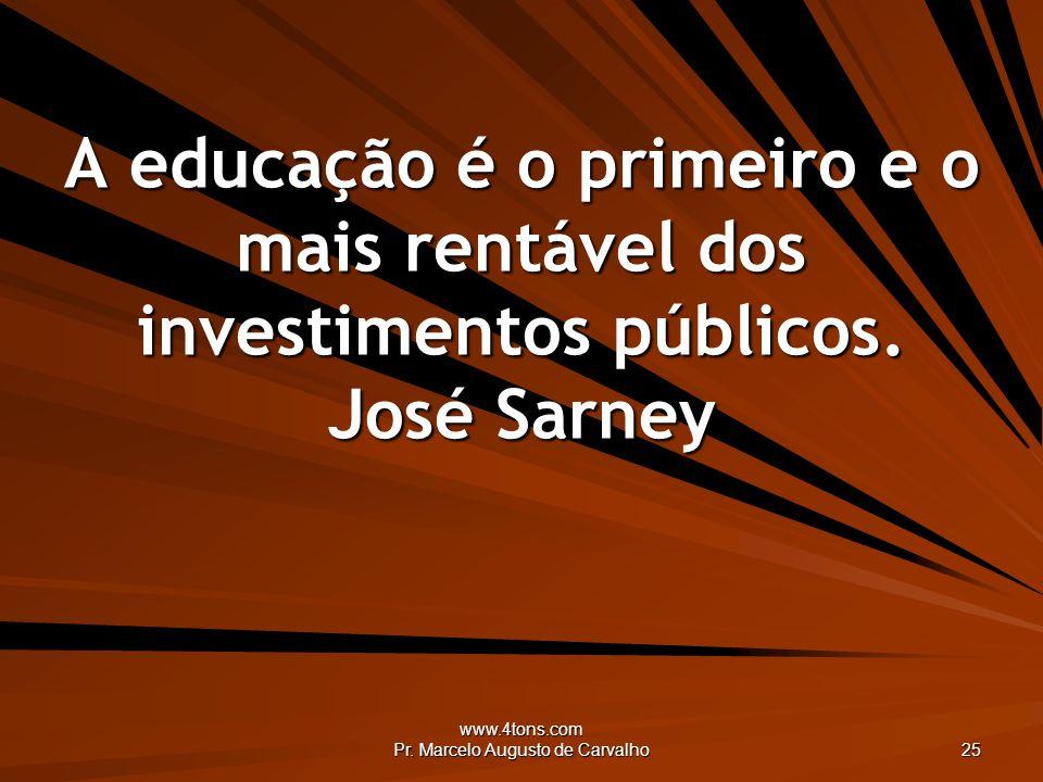 www.4tons.com Pr. Marcelo Augusto de Carvalho 25 A educação é o primeiro e o mais rentável dos investimentos públicos. José Sarney