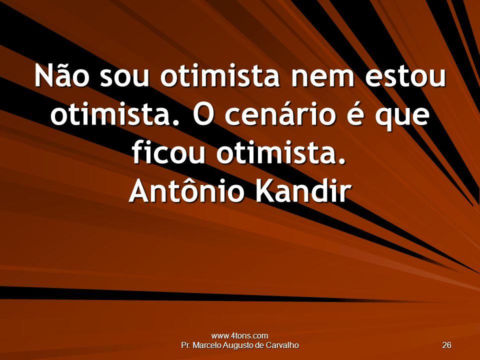 www.4tons.com Pr. Marcelo Augusto de Carvalho 26 Não sou otimista nem estou otimista. O cenário é que ficou otimista. Antônio Kandir