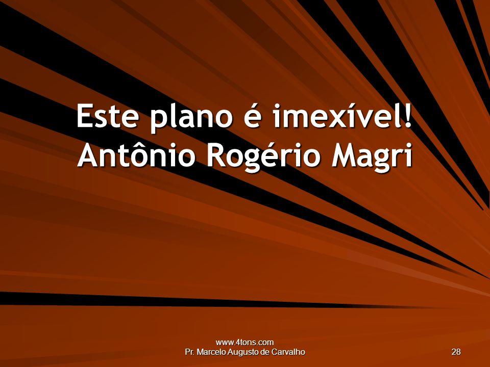 www.4tons.com Pr. Marcelo Augusto de Carvalho 28 Este plano é imexível! Antônio Rogério Magri