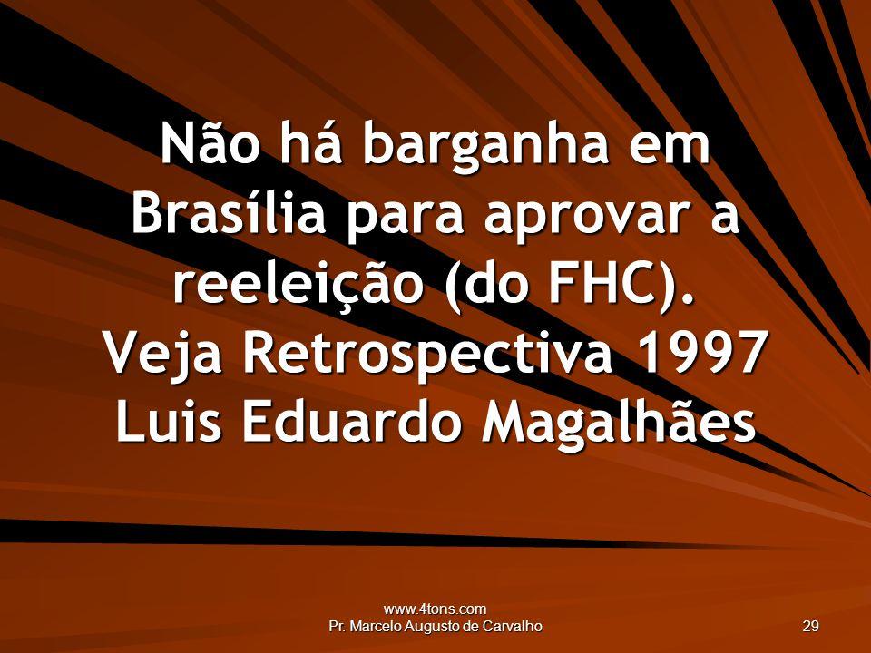www.4tons.com Pr. Marcelo Augusto de Carvalho 29 Não há barganha em Brasília para aprovar a reeleição (do FHC). Veja Retrospectiva 1997 Luis Eduardo M