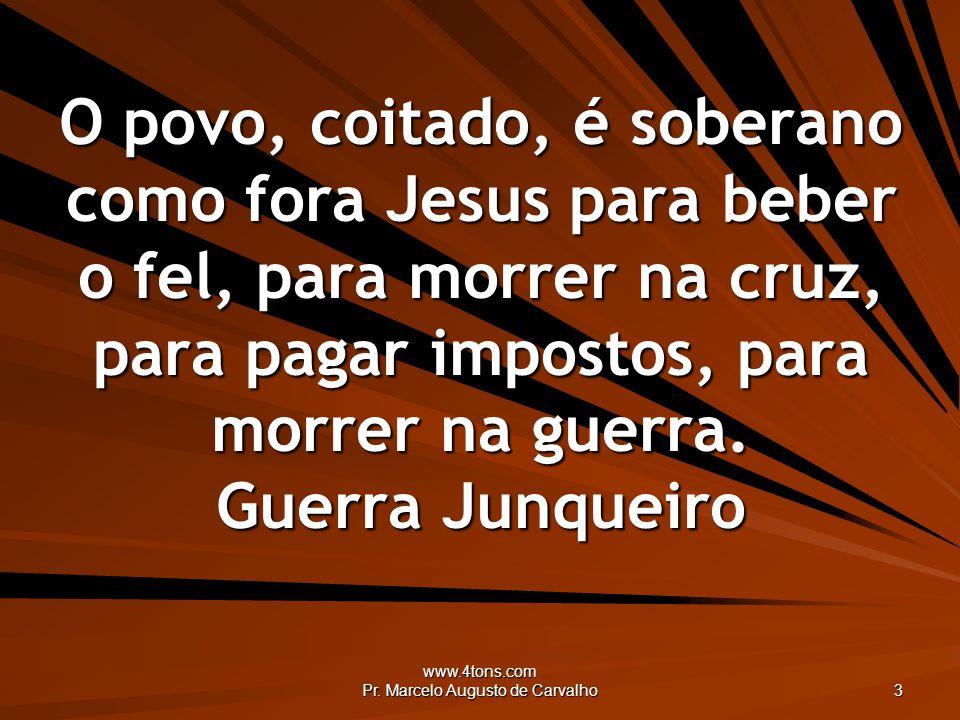 www.4tons.com Pr. Marcelo Augusto de Carvalho 3 O povo, coitado, é soberano como fora Jesus para beber o fel, para morrer na cruz, para pagar impostos