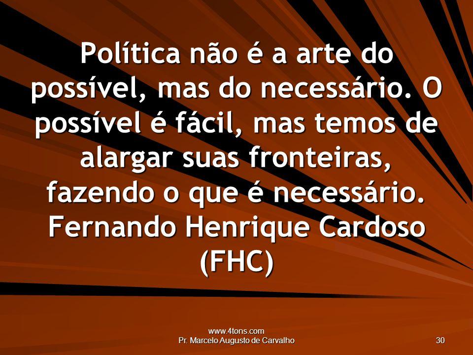 www.4tons.com Pr. Marcelo Augusto de Carvalho 30 Política não é a arte do possível, mas do necessário. O possível é fácil, mas temos de alargar suas f