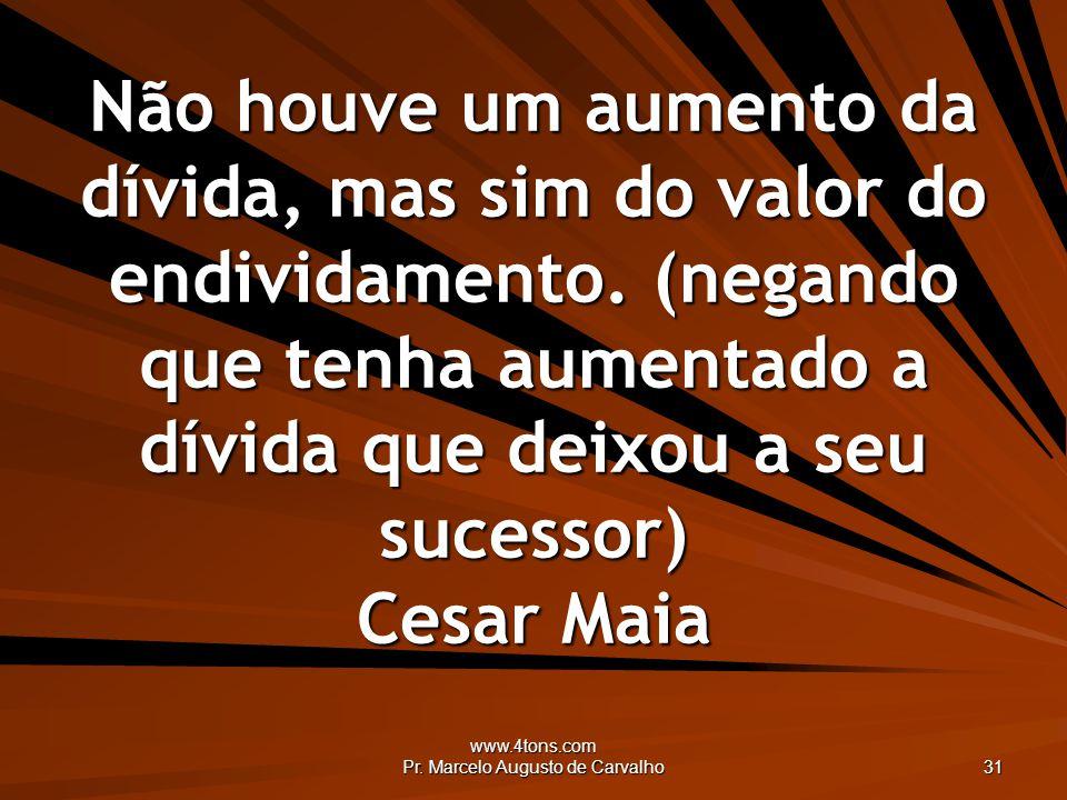 www.4tons.com Pr. Marcelo Augusto de Carvalho 31 Não houve um aumento da dívida, mas sim do valor do endividamento. (negando que tenha aumentado a dív