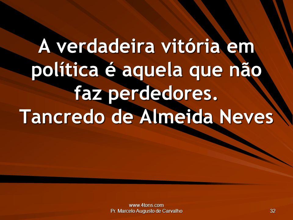 www.4tons.com Pr. Marcelo Augusto de Carvalho 32 A verdadeira vitória em política é aquela que não faz perdedores. Tancredo de Almeida Neves