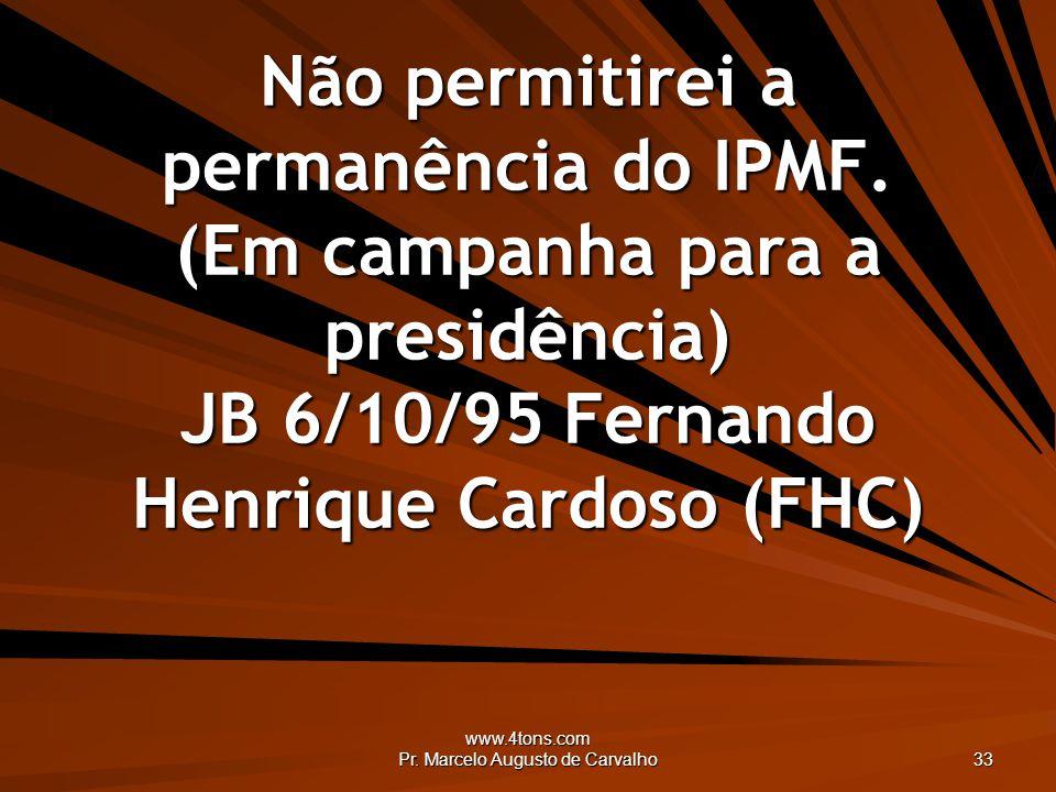 www.4tons.com Pr. Marcelo Augusto de Carvalho 33 Não permitirei a permanência do IPMF. (Em campanha para a presidência) JB 6/10/95 Fernando Henrique C