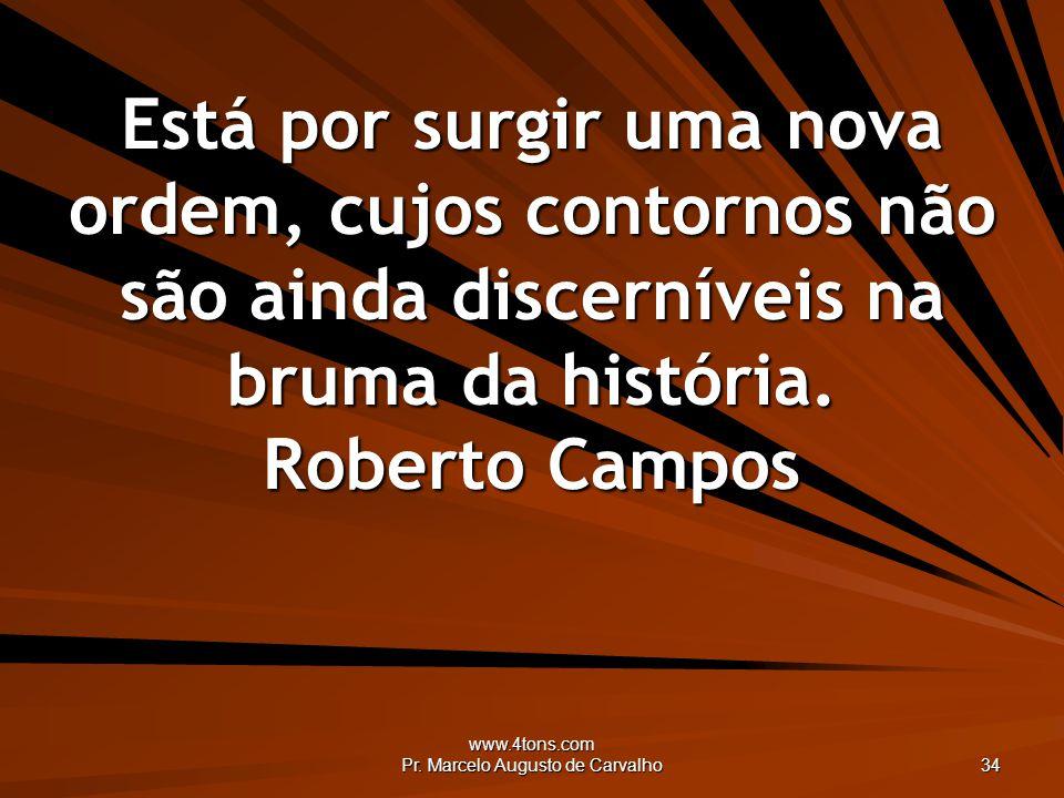 www.4tons.com Pr. Marcelo Augusto de Carvalho 34 Está por surgir uma nova ordem, cujos contornos não são ainda discerníveis na bruma da história. Robe