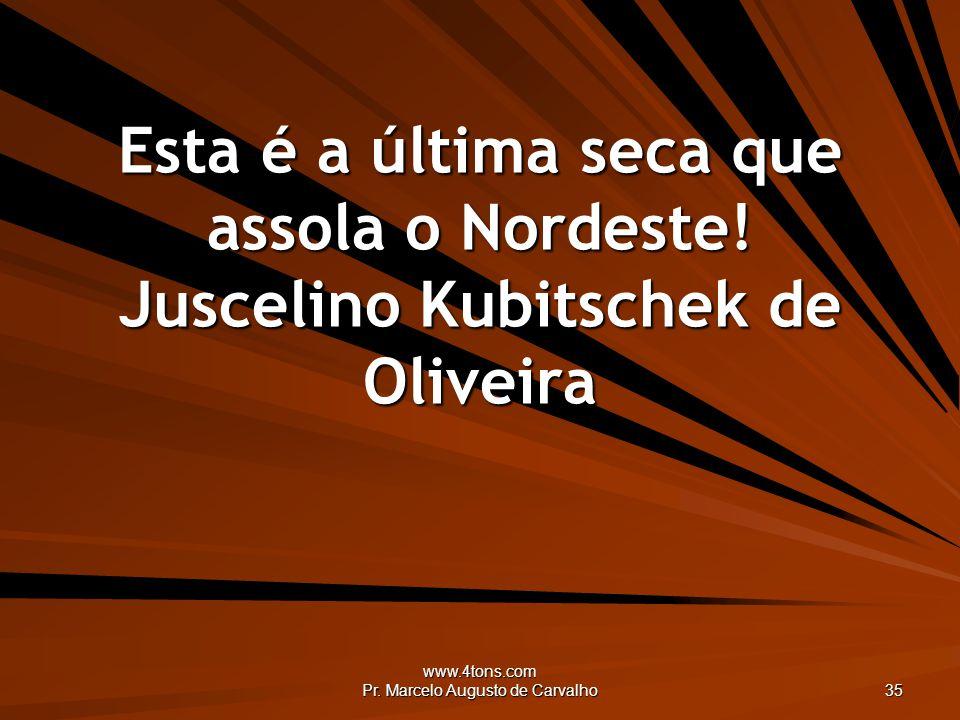 www.4tons.com Pr. Marcelo Augusto de Carvalho 35 Esta é a última seca que assola o Nordeste! Juscelino Kubitschek de Oliveira