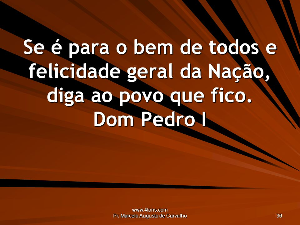 www.4tons.com Pr. Marcelo Augusto de Carvalho 36 Se é para o bem de todos e felicidade geral da Nação, diga ao povo que fico. Dom Pedro I