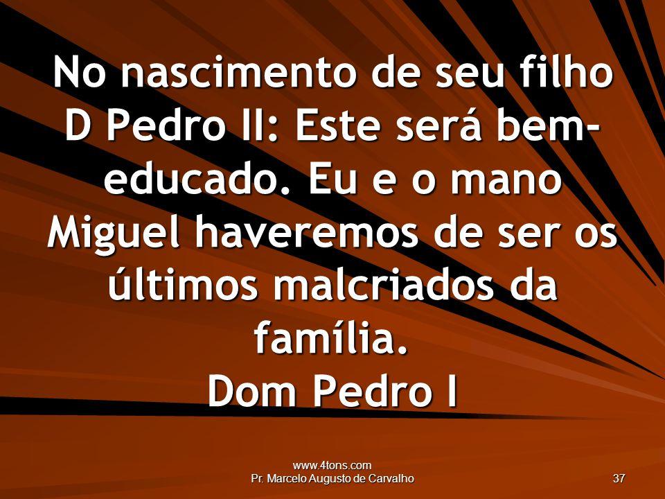 www.4tons.com Pr. Marcelo Augusto de Carvalho 37 No nascimento de seu filho D Pedro II: Este será bem- educado. Eu e o mano Miguel haveremos de ser os