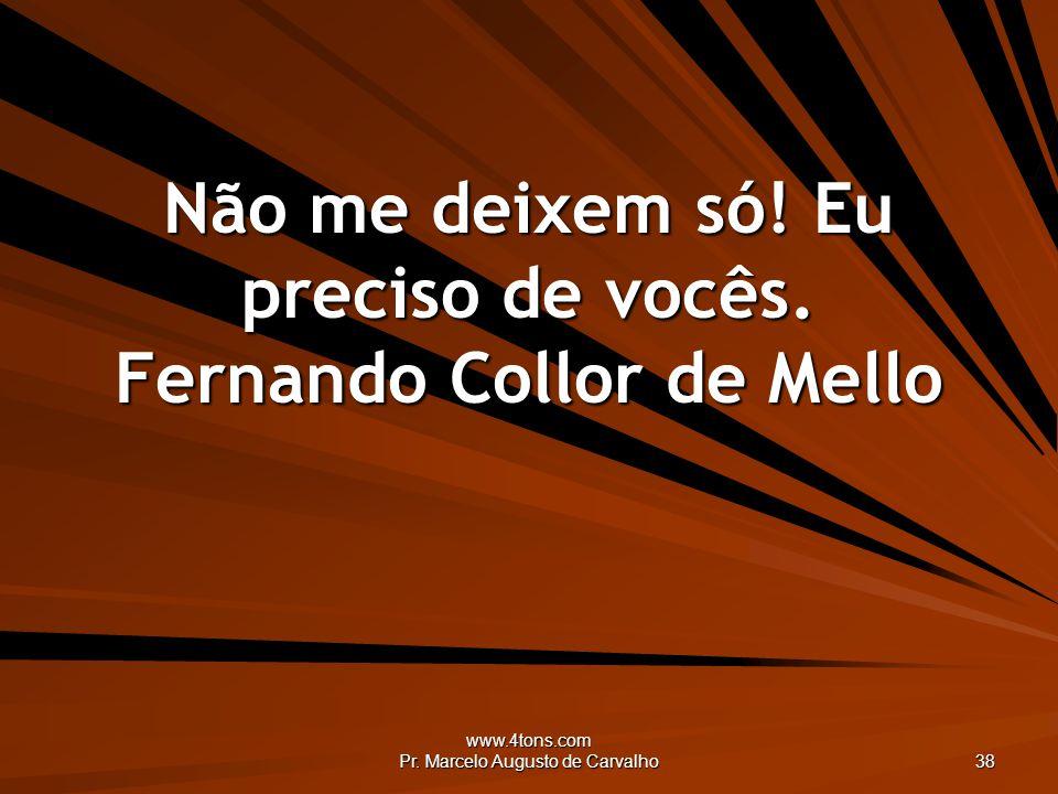www.4tons.com Pr. Marcelo Augusto de Carvalho 38 Não me deixem só! Eu preciso de vocês. Fernando Collor de Mello