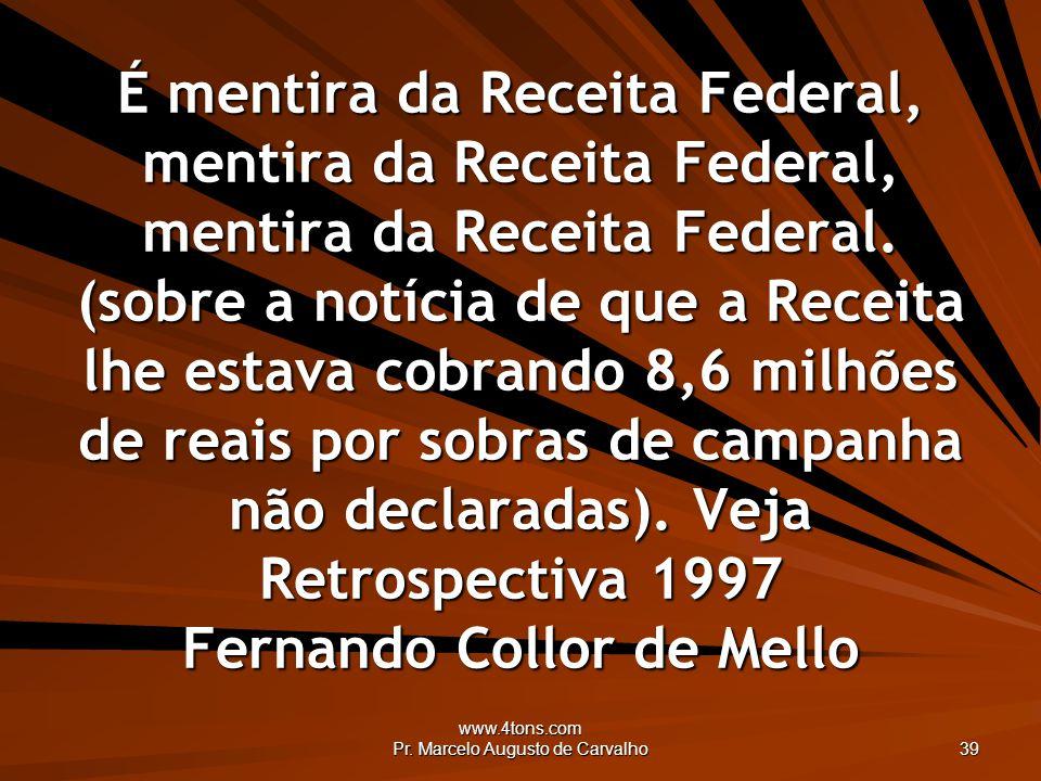 www.4tons.com Pr. Marcelo Augusto de Carvalho 39 É mentira da Receita Federal, mentira da Receita Federal, mentira da Receita Federal. (sobre a notíci