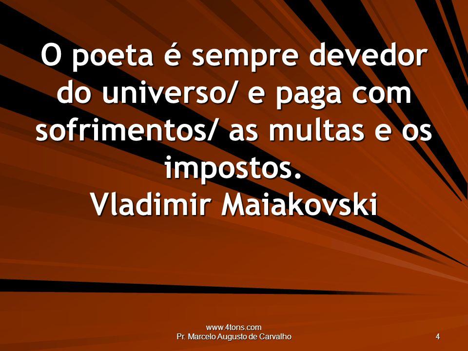 www.4tons.com Pr. Marcelo Augusto de Carvalho 4 O poeta é sempre devedor do universo/ e paga com sofrimentos/ as multas e os impostos. Vladimir Maiako