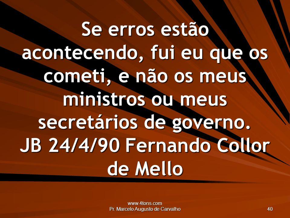 www.4tons.com Pr. Marcelo Augusto de Carvalho 40 Se erros estão acontecendo, fui eu que os cometi, e não os meus ministros ou meus secretários de gove