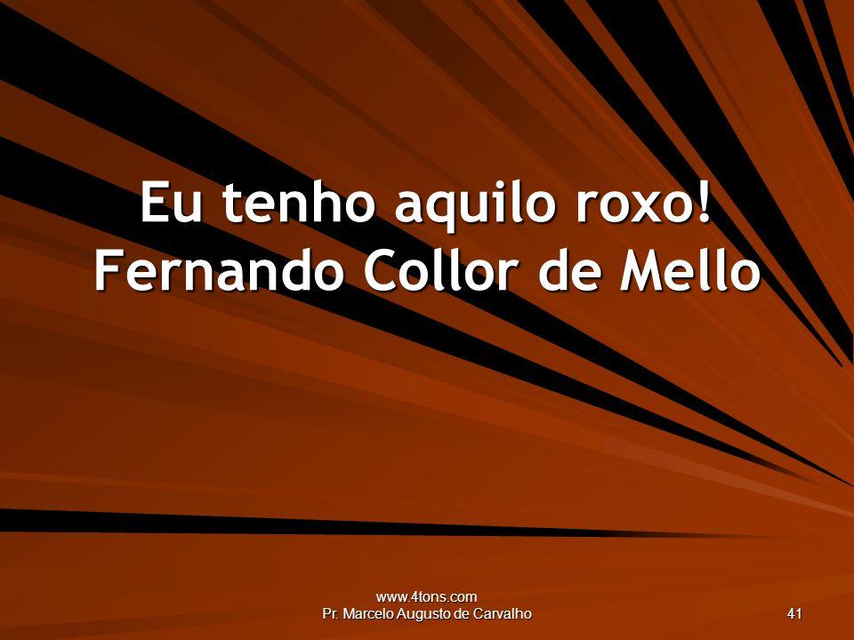 www.4tons.com Pr. Marcelo Augusto de Carvalho 41 Eu tenho aquilo roxo! Fernando Collor de Mello