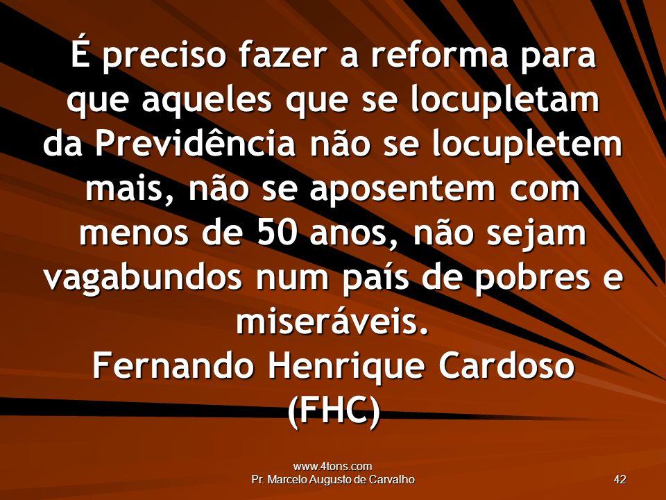 www.4tons.com Pr. Marcelo Augusto de Carvalho 42 É preciso fazer a reforma para que aqueles que se locupletam da Previdência não se locupletem mais, n