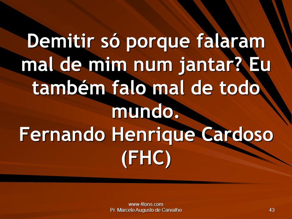 www.4tons.com Pr. Marcelo Augusto de Carvalho 43 Demitir só porque falaram mal de mim num jantar? Eu também falo mal de todo mundo. Fernando Henrique