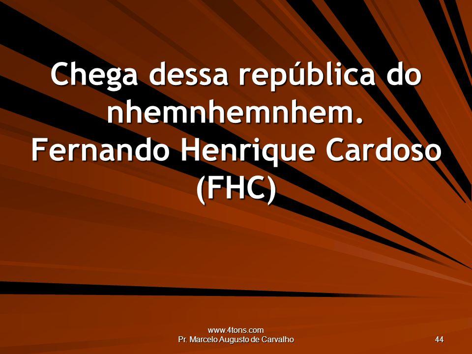 www.4tons.com Pr. Marcelo Augusto de Carvalho 44 Chega dessa república do nhemnhemnhem. Fernando Henrique Cardoso (FHC)