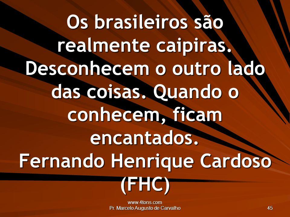 www.4tons.com Pr. Marcelo Augusto de Carvalho 45 Os brasileiros são realmente caipiras. Desconhecem o outro lado das coisas. Quando o conhecem, ficam