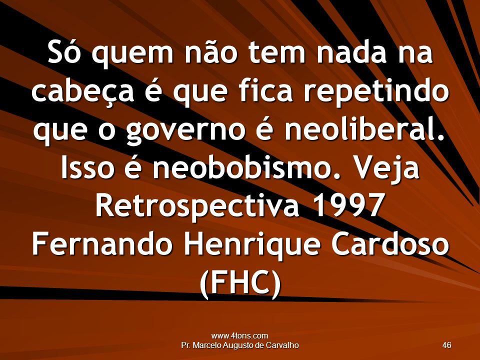 www.4tons.com Pr. Marcelo Augusto de Carvalho 46 Só quem não tem nada na cabeça é que fica repetindo que o governo é neoliberal. Isso é neobobismo. Ve