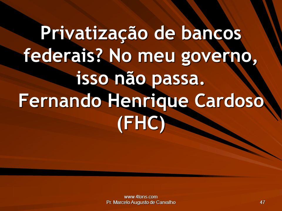 www.4tons.com Pr. Marcelo Augusto de Carvalho 47 Privatização de bancos federais? No meu governo, isso não passa. Fernando Henrique Cardoso (FHC)