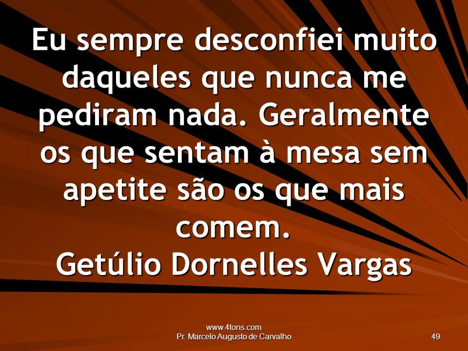 www.4tons.com Pr. Marcelo Augusto de Carvalho 49 Eu sempre desconfiei muito daqueles que nunca me pediram nada. Geralmente os que sentam à mesa sem ap