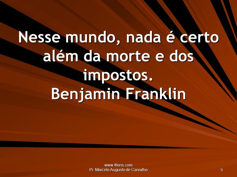 www.4tons.com Pr. Marcelo Augusto de Carvalho 5 Nesse mundo, nada é certo além da morte e dos impostos. Benjamin Franklin