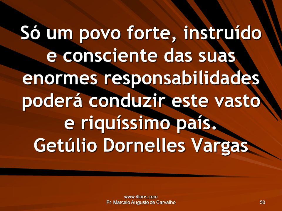 www.4tons.com Pr. Marcelo Augusto de Carvalho 50 Só um povo forte, instruído e consciente das suas enormes responsabilidades poderá conduzir este vast