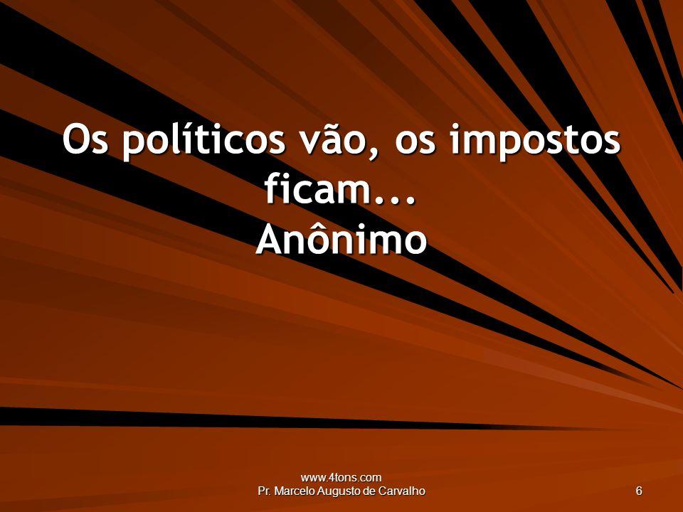 www.4tons.com Pr. Marcelo Augusto de Carvalho 6 Os políticos vão, os impostos ficam... Anônimo