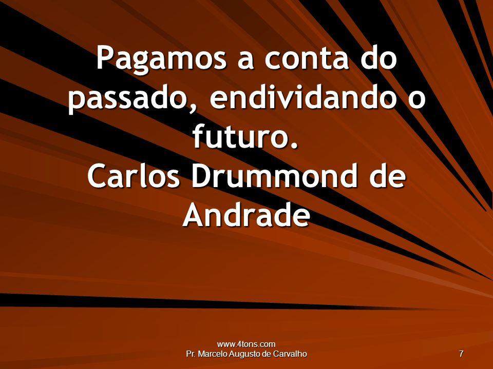 www.4tons.com Pr. Marcelo Augusto de Carvalho 7 Pagamos a conta do passado, endividando o futuro. Carlos Drummond de Andrade