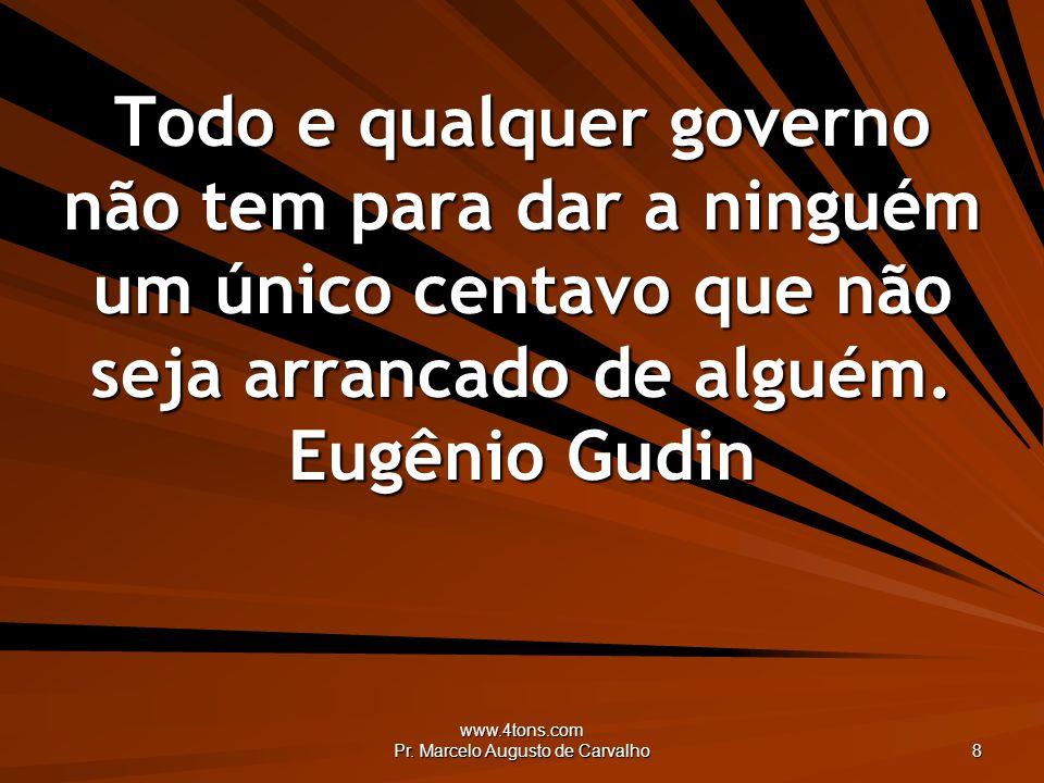 www.4tons.com Pr. Marcelo Augusto de Carvalho 8 Todo e qualquer governo não tem para dar a ninguém um único centavo que não seja arrancado de alguém.