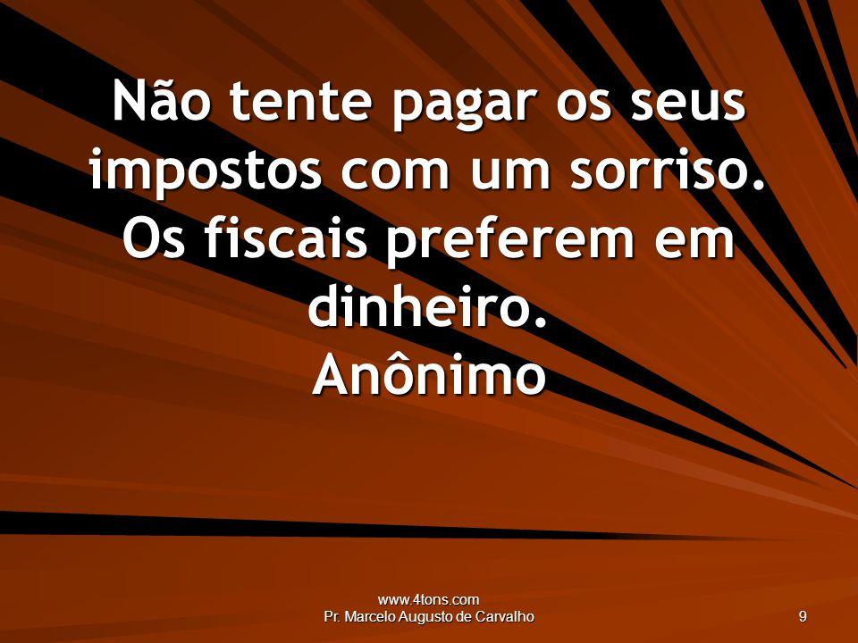 www.4tons.com Pr. Marcelo Augusto de Carvalho 9 Não tente pagar os seus impostos com um sorriso. Os fiscais preferem em dinheiro. Anônimo