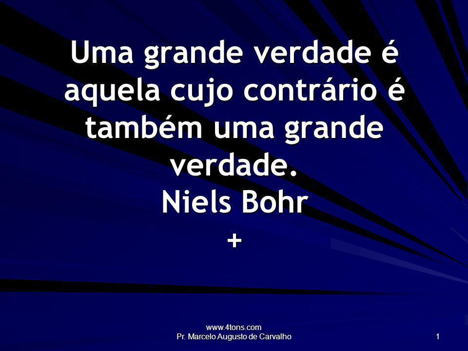 www.4tons.com Pr. Marcelo Augusto de Carvalho 1 Uma grande verdade é aquela cujo contrário é também uma grande verdade. Niels Bohr +