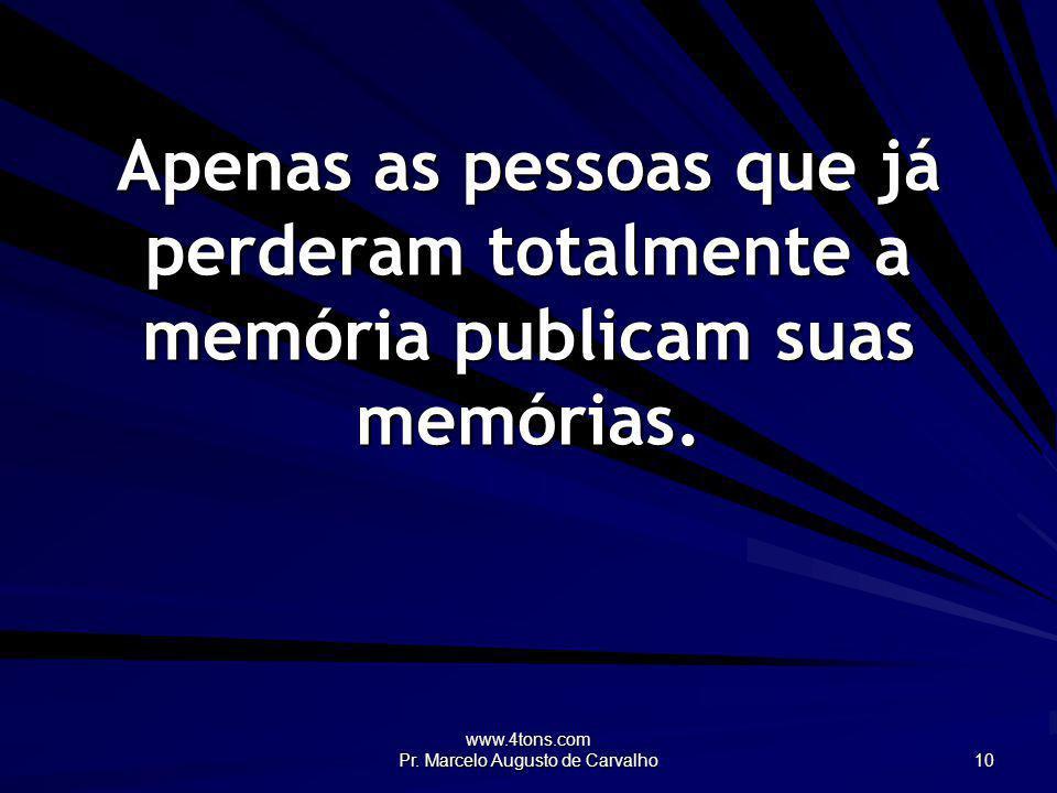 www.4tons.com Pr. Marcelo Augusto de Carvalho 10 Apenas as pessoas que já perderam totalmente a memória publicam suas memórias.