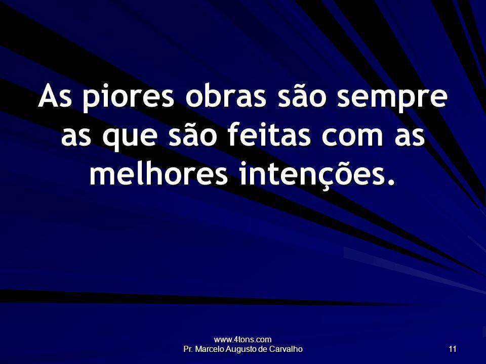 www.4tons.com Pr. Marcelo Augusto de Carvalho 11 As piores obras são sempre as que são feitas com as melhores intenções.