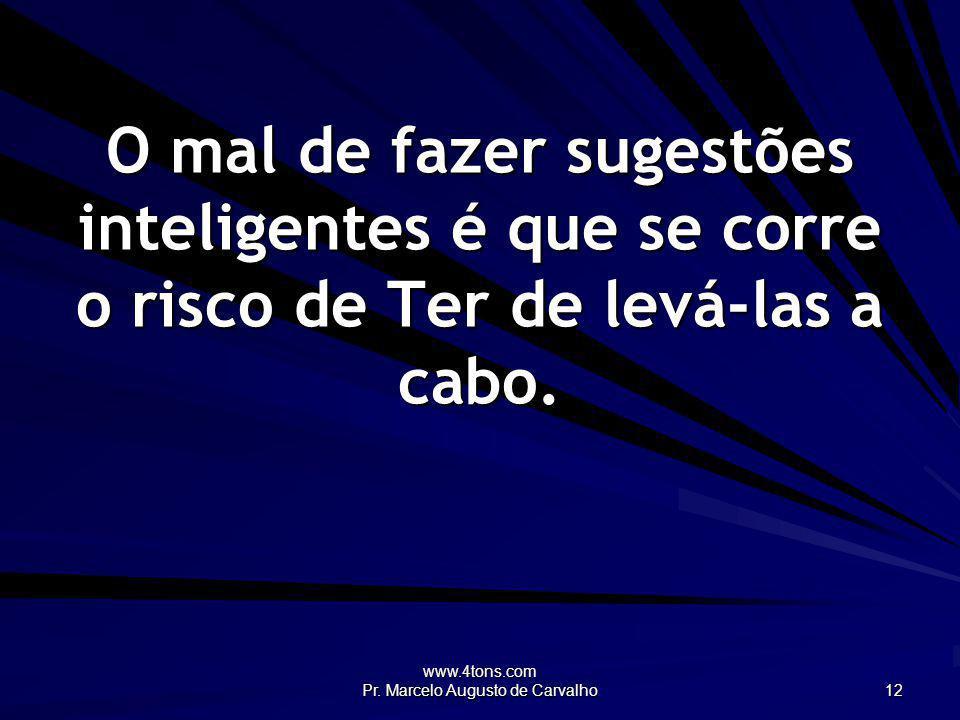 www.4tons.com Pr. Marcelo Augusto de Carvalho 12 O mal de fazer sugestões inteligentes é que se corre o risco de Ter de levá-las a cabo.
