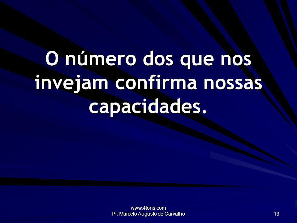 www.4tons.com Pr. Marcelo Augusto de Carvalho 13 O número dos que nos invejam confirma nossas capacidades.