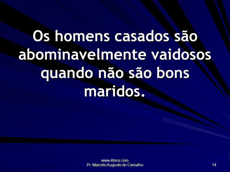 www.4tons.com Pr. Marcelo Augusto de Carvalho 14 Os homens casados são abominavelmente vaidosos quando não são bons maridos.