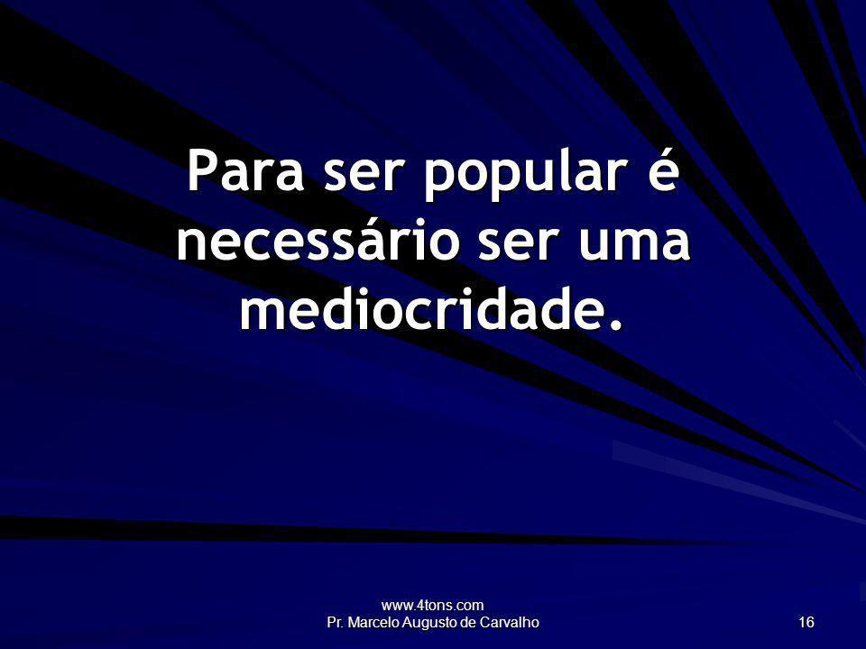 www.4tons.com Pr. Marcelo Augusto de Carvalho 16 Para ser popular é necessário ser uma mediocridade.