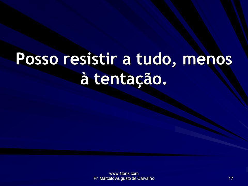 www.4tons.com Pr. Marcelo Augusto de Carvalho 17 Posso resistir a tudo, menos à tentação.