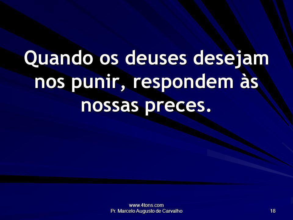 www.4tons.com Pr. Marcelo Augusto de Carvalho 18 Quando os deuses desejam nos punir, respondem às nossas preces.