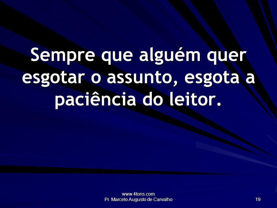 www.4tons.com Pr. Marcelo Augusto de Carvalho 19 Sempre que alguém quer esgotar o assunto, esgota a paciência do leitor.