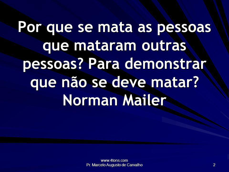 www.4tons.com Pr. Marcelo Augusto de Carvalho 2 Por que se mata as pessoas que mataram outras pessoas? Para demonstrar que não se deve matar? Norman M